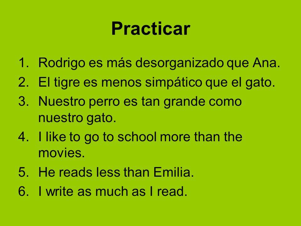 Practicar 1.Rodrigo es más desorganizado que Ana. 2.El tigre es menos simpático que el gato. 3.Nuestro perro es tan grande como nuestro gato. 4.I like