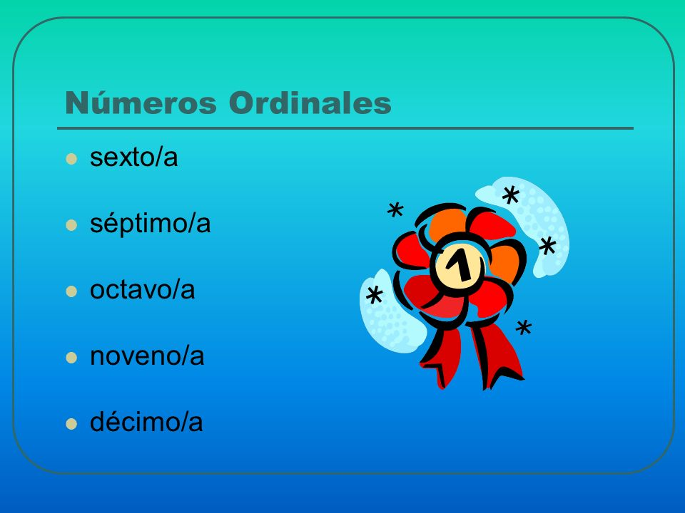 Números Ordinales sexto/a séptimo/a octavo/a noveno/a décimo/a