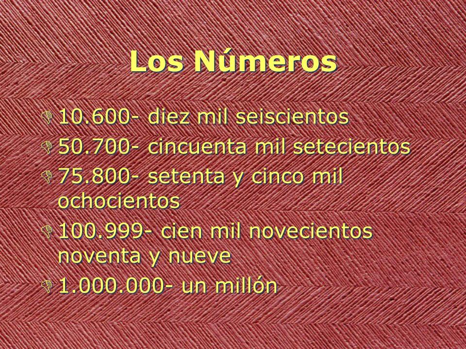 Los Números D10.600- diez mil seiscientos D50.700- cincuenta mil setecientos D75.800- setenta y cinco mil ochocientos D100.999- cien mil novecientos noventa y nueve D1.000.000- un millón D10.600- diez mil seiscientos D50.700- cincuenta mil setecientos D75.800- setenta y cinco mil ochocientos D100.999- cien mil novecientos noventa y nueve D1.000.000- un millón