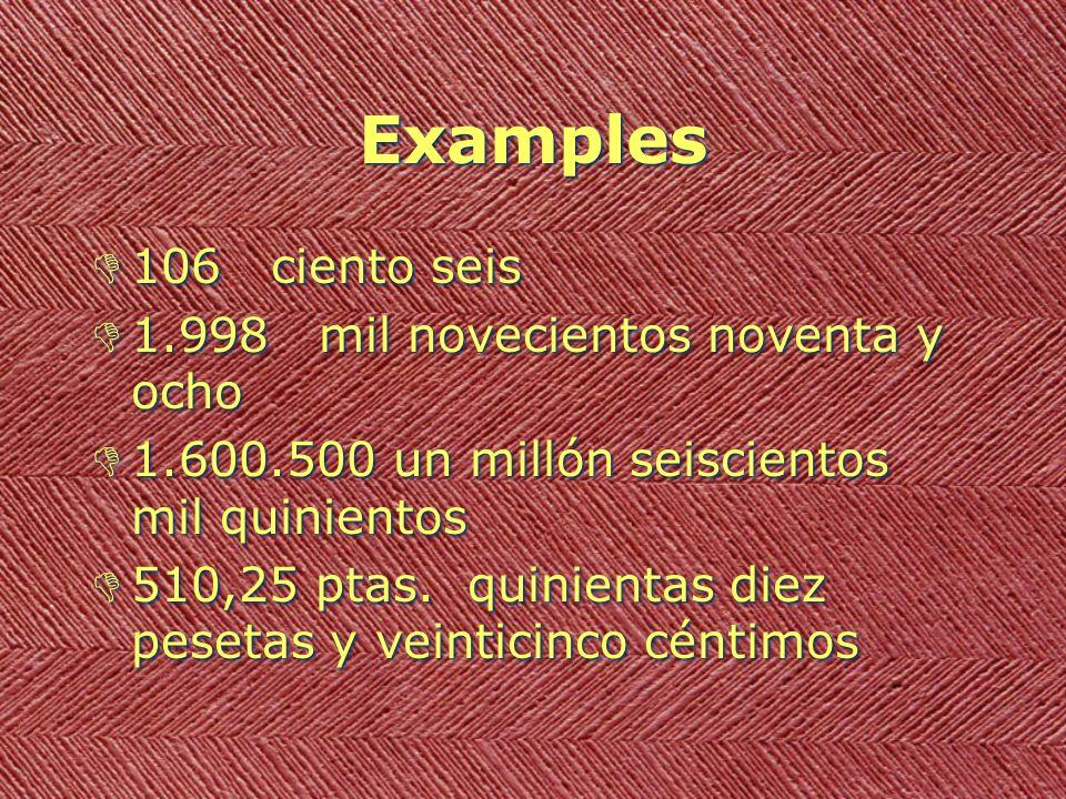 Examples D106 ciento seis D1.998 mil novecientos noventa y ocho D1.600.500 un millón seiscientos mil quinientos D510,25 ptas. quinientas diez pesetas