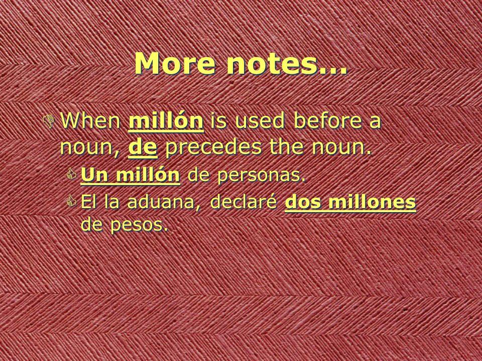 More notes… DWhen millón is used before a noun, de precedes the noun. CUn millón de personas. CEl la aduana, declaré dos millones de pesos. DWhen mill
