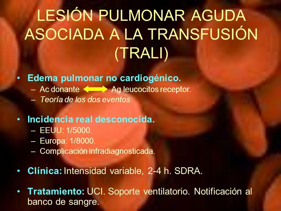 LESIÓN PULMONAR AGUDA ASOCIADA A LA TRANSFUSIÓN (TRALI) Edema pulmonar no cardiogénico. –Ac donante Ag leucocitos receptor. –Teoría de los dos eventos
