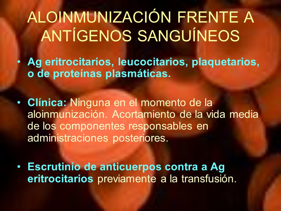 ALOINMUNIZACIÓN FRENTE A ANTÍGENOS SANGUÍNEOS Ag eritrocitarios, leucocitarios, plaquetarios, o de proteínas plasmáticas. Clínica: Ninguna en el momen