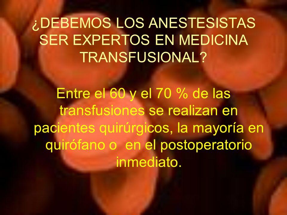 ¿DEBEMOS LOS ANESTESISTAS SER EXPERTOS EN MEDICINA TRANSFUSIONAL? Entre el 60 y el 70 % de las transfusiones se realizan en pacientes quirúrgicos, la