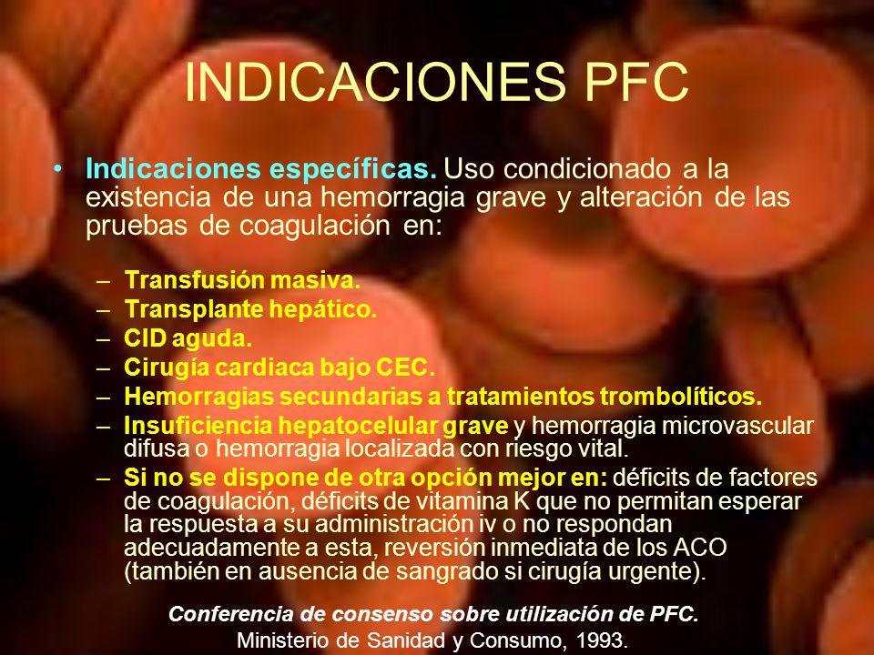 INDICACIONES PFC Indicaciones específicas. Uso condicionado a la existencia de una hemorragia grave y alteración de las pruebas de coagulación en: –Tr