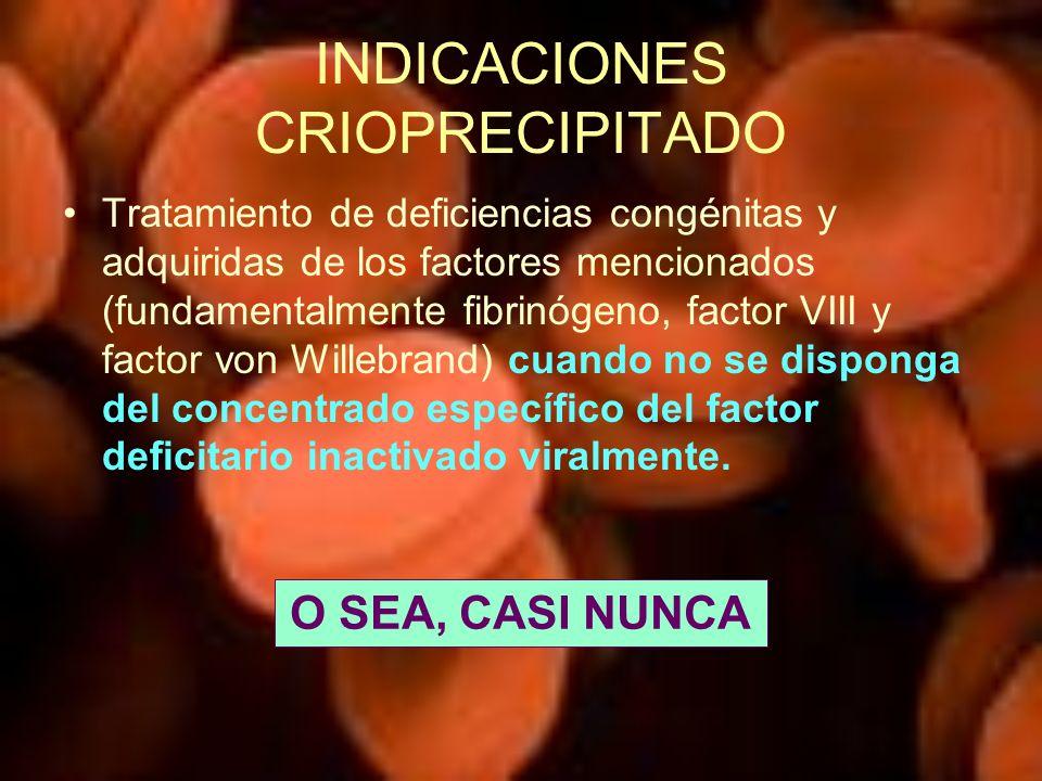 INDICACIONES CRIOPRECIPITADO Tratamiento de deficiencias congénitas y adquiridas de los factores mencionados (fundamentalmente fibrinógeno, factor VII
