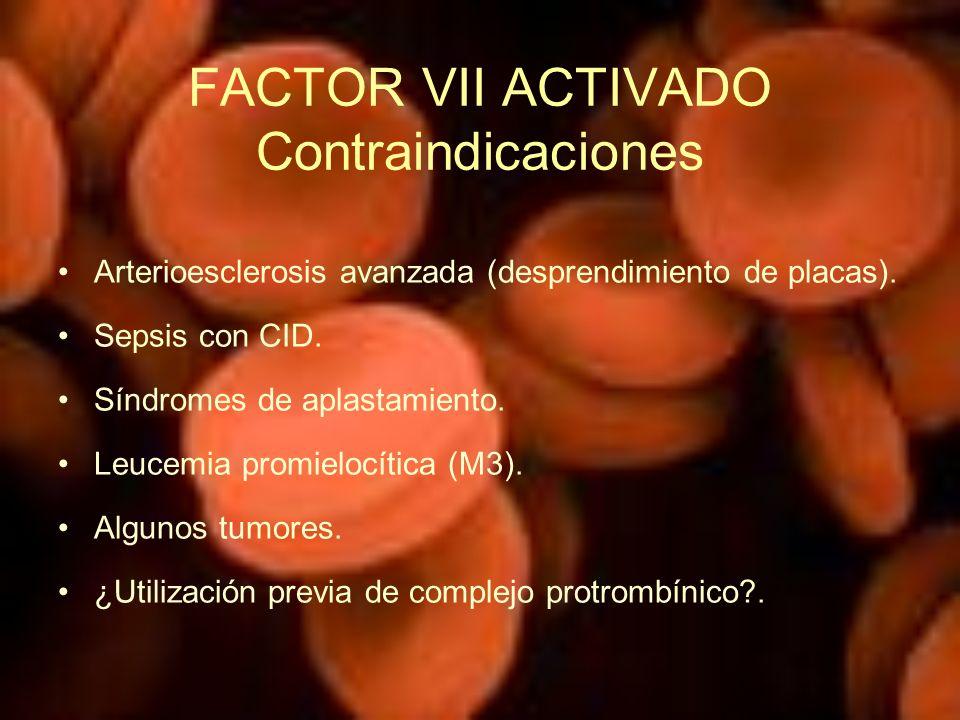 FACTOR VII ACTIVADO Contraindicaciones Arterioesclerosis avanzada (desprendimiento de placas). Sepsis con CID. Síndromes de aplastamiento. Leucemia pr