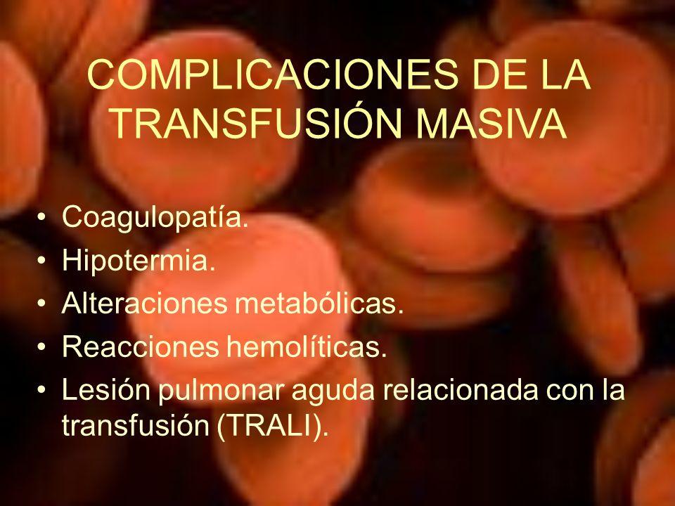 COMPLICACIONES DE LA TRANSFUSIÓN MASIVA Coagulopatía. Hipotermia. Alteraciones metabólicas. Reacciones hemolíticas. Lesión pulmonar aguda relacionada