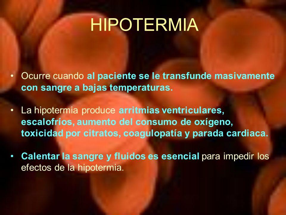 HIPOTERMIA Ocurre cuando al paciente se le transfunde masivamente con sangre a bajas temperaturas. La hipotermia produce arritmias ventriculares, esca