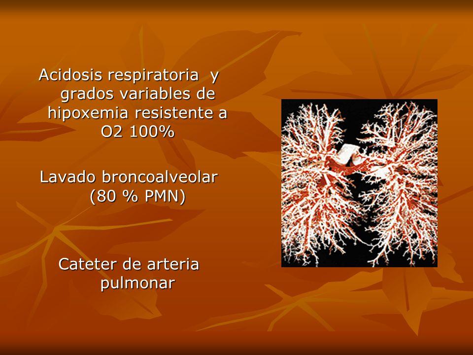 Acidosis respiratoria y grados variables de hipoxemia resistente a O2 100% Lavado broncoalveolar (80 % PMN) Cateter de arteria pulmonar