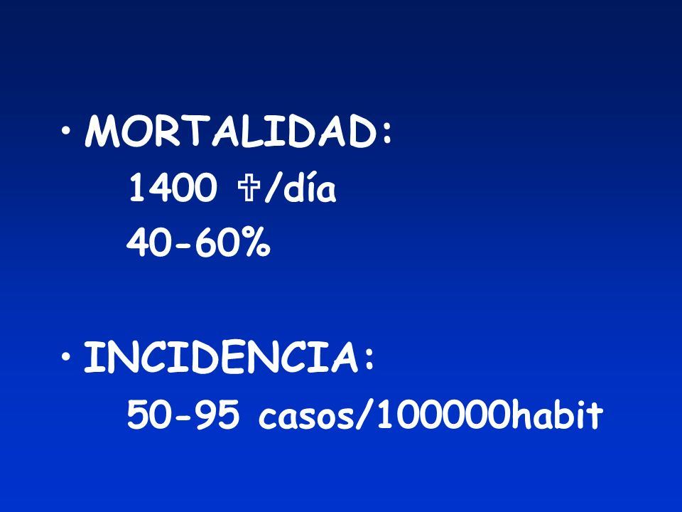 MORTALIDAD: 1400 /día 40-60% INCIDENCIA: 50-95 casos/100000habit