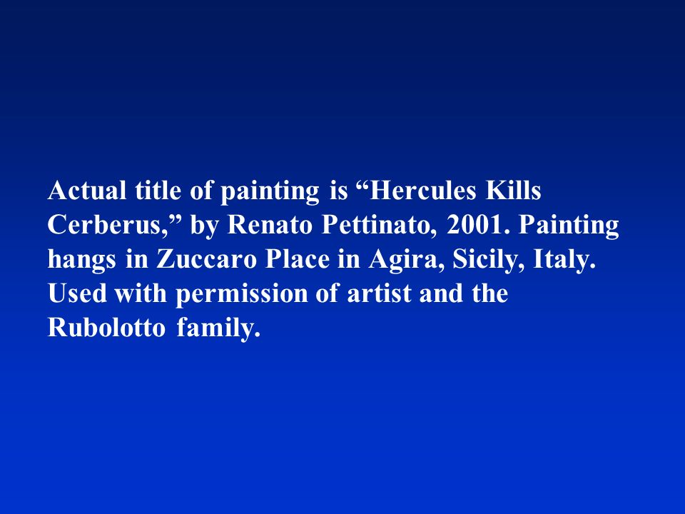 Actual title of painting is Hercules Kills Cerberus, by Renato Pettinato, 2001. Painting hangs in Zuccaro Place in Agira, Sicily, Italy. Used with per