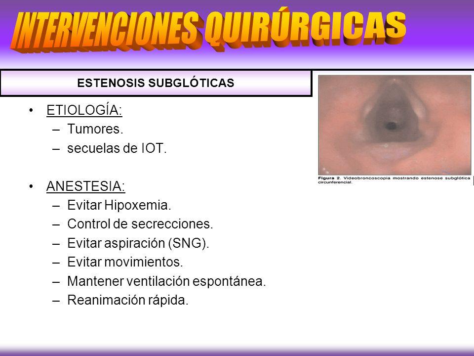 ETIOLOGÍA: –Tumores. –secuelas de IOT. ANESTESIA: –Evitar Hipoxemia. –Control de secrecciones. –Evitar aspiración (SNG). –Evitar movimientos. –Mantene