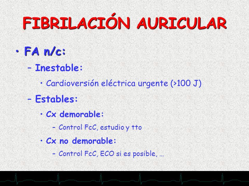 28/11/2007 FIBRILACIÓN AURICULAR FA n/c:FA n/c: –Inestable: Cardioversión eléctrica urgente (>100 J) –Estables: Cx demorable: –Control FcC, estudio y