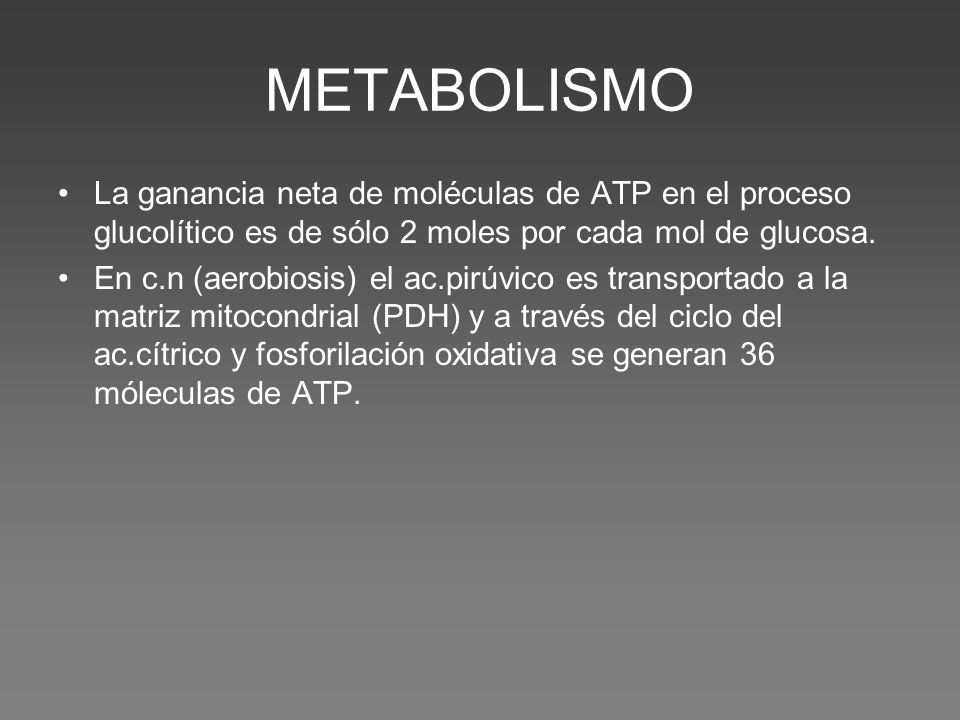 METABOLISMO La ganancia neta de moléculas de ATP en el proceso glucolítico es de sólo 2 moles por cada mol de glucosa. En c.n (aerobiosis) el ac.pirúv