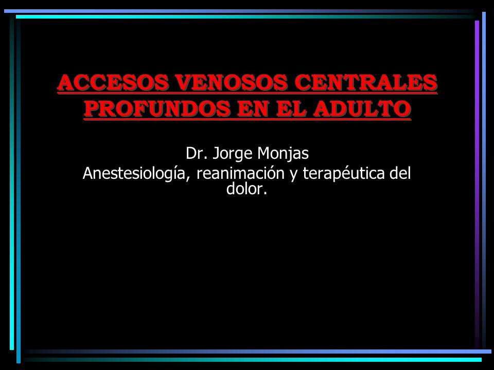 ACCESOS VENOSOS CENTRALES PROFUNDOS EN EL ADULTO Dr. Jorge Monjas Anestesiología, reanimación y terapéutica del dolor.