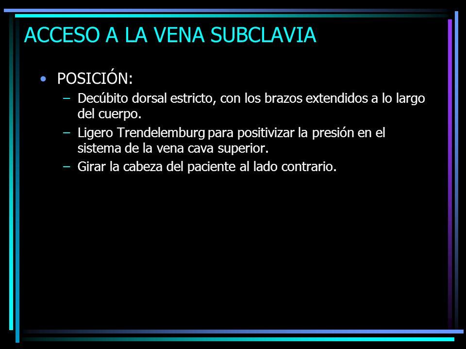 ACCESO A LA VENA SUBCLAVIA POSICIÓN: –Decúbito dorsal estricto, con los brazos extendidos a lo largo del cuerpo. –Ligero Trendelemburg para positiviza