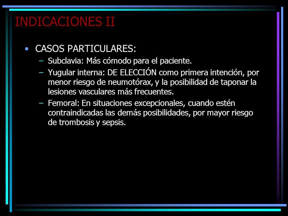 INDICACIONES II CASOS PARTICULARES: –Subclavia: Más cómodo para el paciente. –Yugular interna: DE ELECCIÓN como primera intención, por menor riesgo de