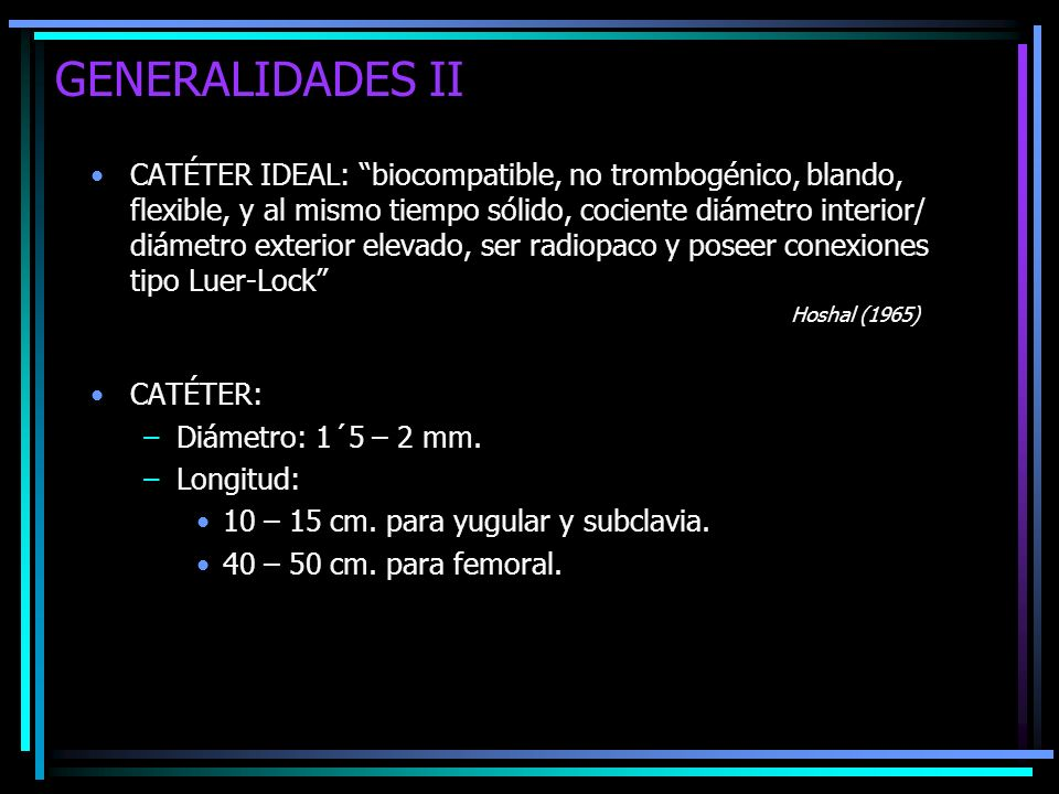 GENERALIDADES II CATÉTER IDEAL: biocompatible, no trombogénico, blando, flexible, y al mismo tiempo sólido, cociente diámetro interior/ diámetro exter