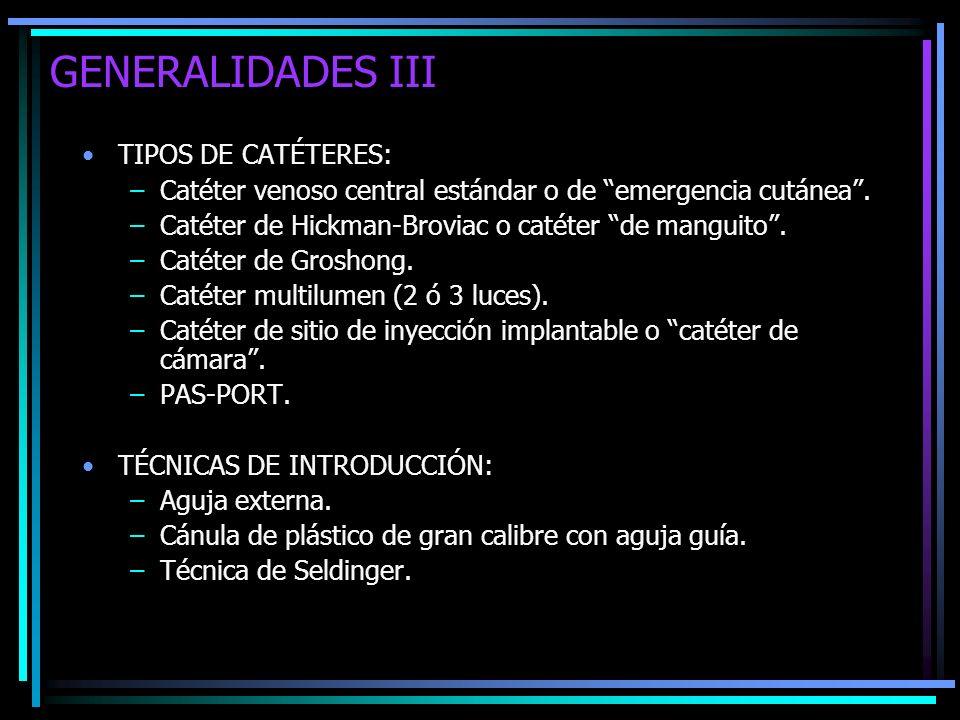 GENERALIDADES III TIPOS DE CATÉTERES: –Catéter venoso central estándar o de emergencia cutánea. –Catéter de Hickman-Broviac o catéter de manguito. –Ca