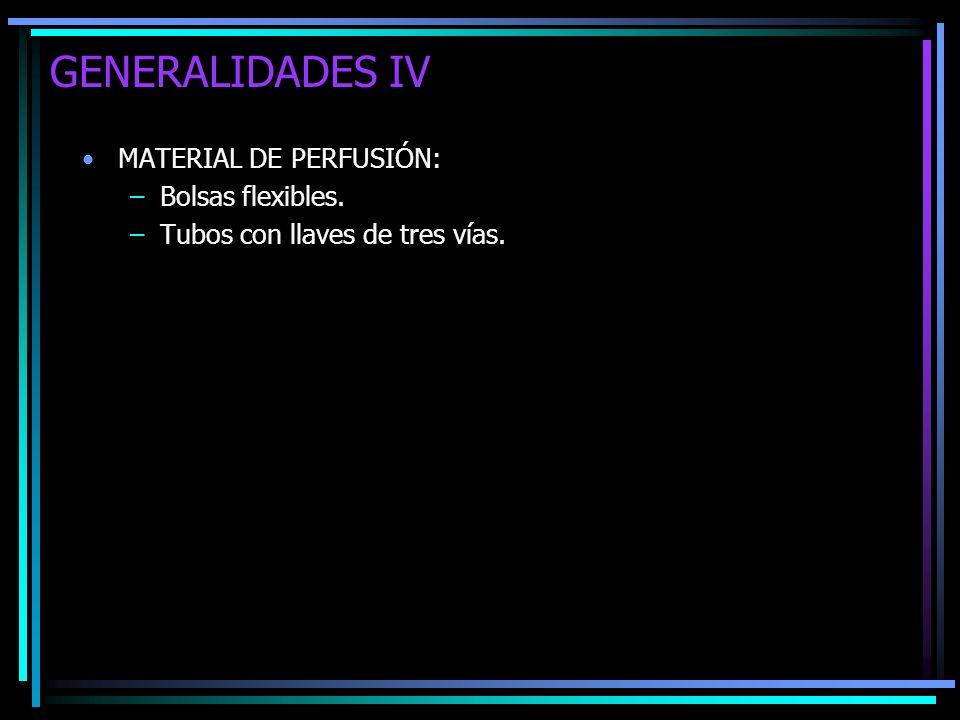 GENERALIDADES IV MATERIAL DE PERFUSIÓN: –Bolsas flexibles. –Tubos con llaves de tres vías.