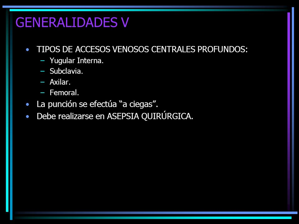 GENERALIDADES V TIPOS DE ACCESOS VENOSOS CENTRALES PROFUNDOS: –Yugular Interna. –Subclavia. –Axilar. –Femoral. La punción se efectúa a ciegas. Debe re