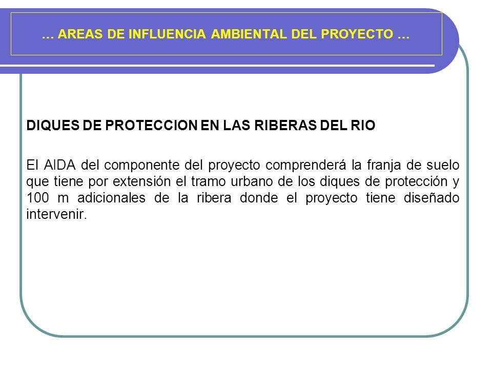 … AREAS DE INFLUENCIA AMBIENTAL DEL PROYECTO … DIQUES DE PROTECCION EN LAS RIBERAS DEL RIO El AIDA del componente del proyecto comprenderá la franja d