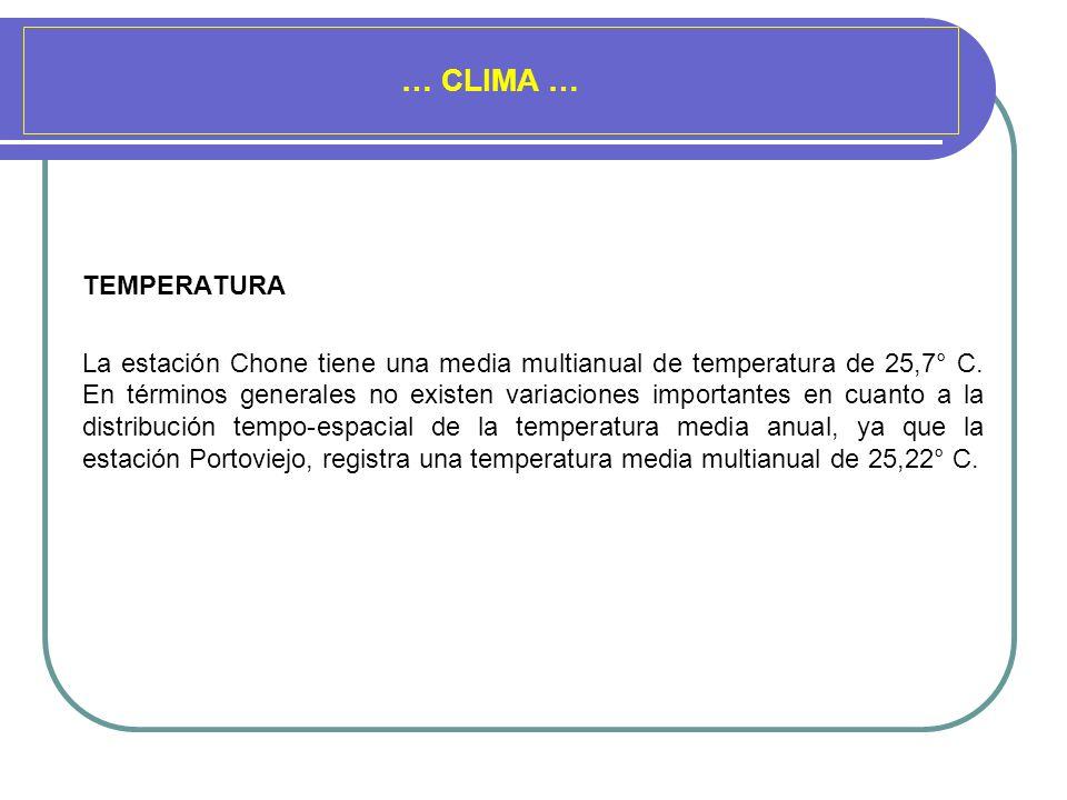 … CLIMA … TEMPERATURA La estación Chone tiene una media multianual de temperatura de 25,7° C. En términos generales no existen variaciones importantes