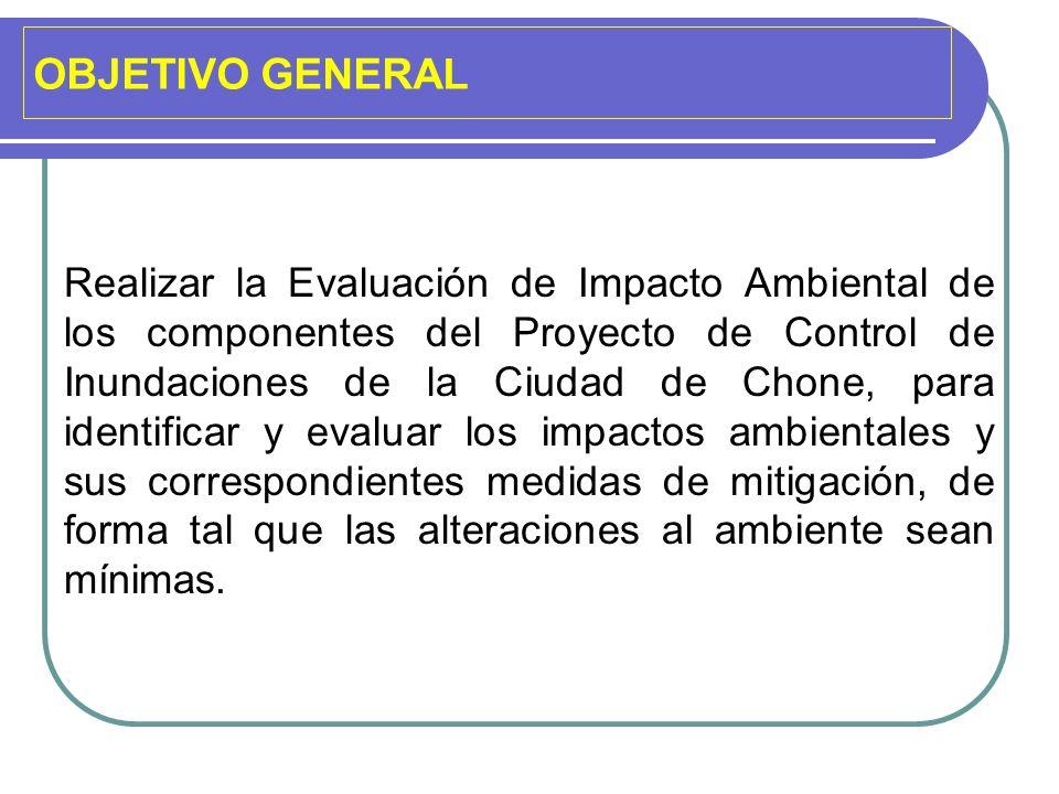 OBJETIVO GENERAL Realizar la Evaluación de Impacto Ambiental de los componentes del Proyecto de Control de Inundaciones de la Ciudad de Chone, para id