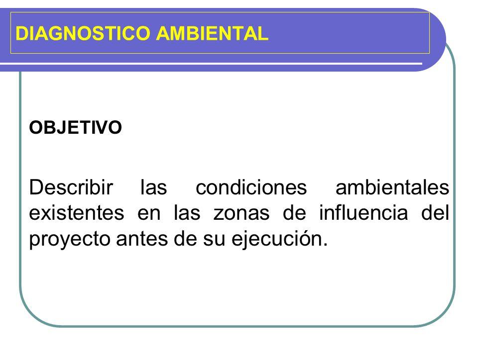 DIAGNOSTICO AMBIENTAL OBJETIVO Describir las condiciones ambientales existentes en las zonas de influencia del proyecto antes de su ejecución.