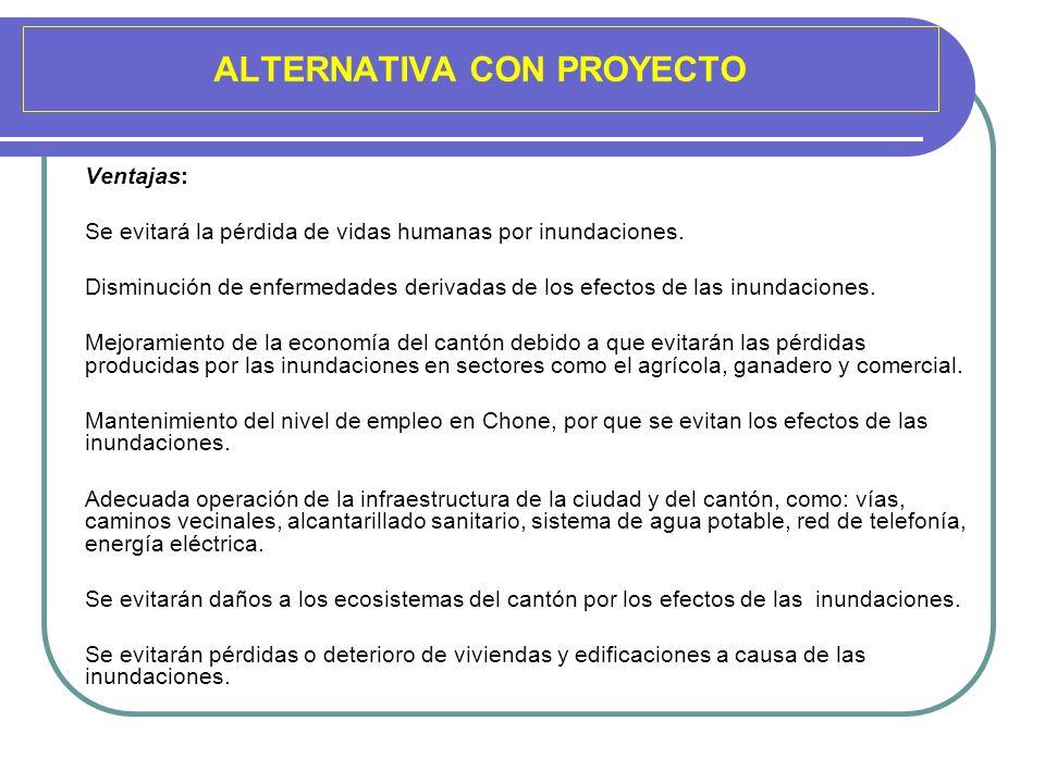 ALTERNATIVA CON PROYECTO Ventajas: Se evitará la pérdida de vidas humanas por inundaciones. Disminución de enfermedades derivadas de los efectos de la