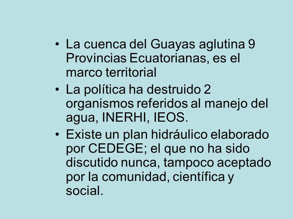 La cuenca del Guayas aglutina 9 Provincias Ecuatorianas, es el marco territorial La política ha destruido 2 organismos referidos al manejo del agua, INERHI, IEOS.