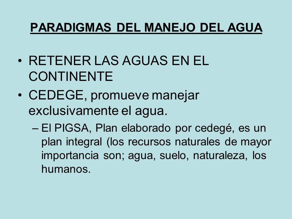 PARADIGMAS DEL MANEJO DEL AGUA RETENER LAS AGUAS EN EL CONTINENTE CEDEGE, promueve manejar exclusivamente el agua.