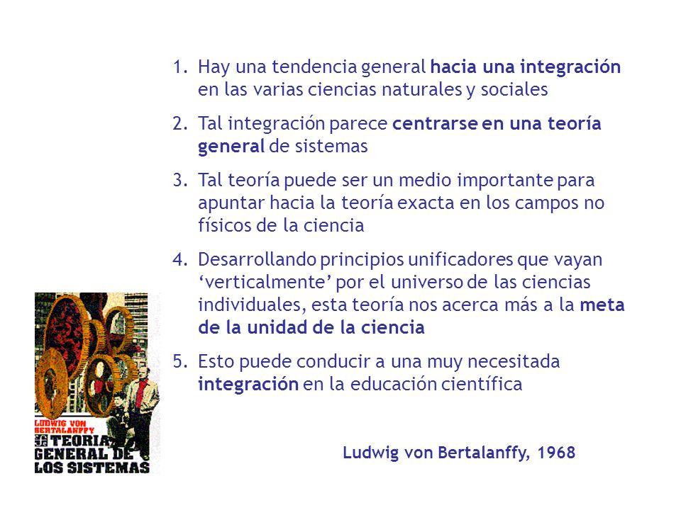 1.Hay una tendencia general hacia una integración en las varias ciencias naturales y sociales 2.Tal integración parece centrarse en una teoría general
