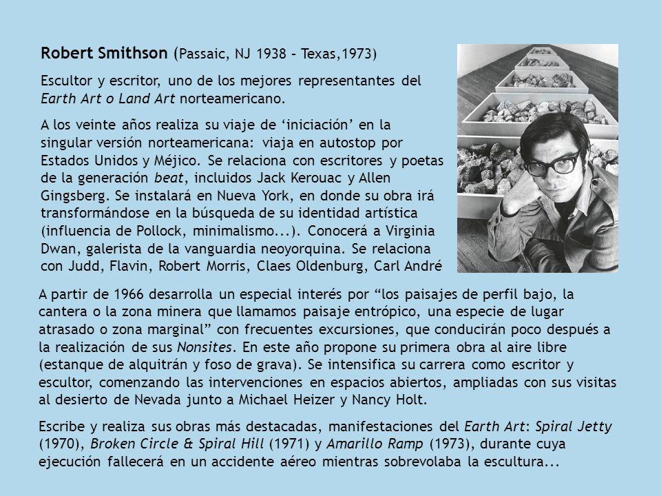 Robert Smithson ( Passaic, NJ 1938 – Texas,1973) Escultor y escritor, uno de los mejores representantes del Earth Art o Land Art norteamericano. A los