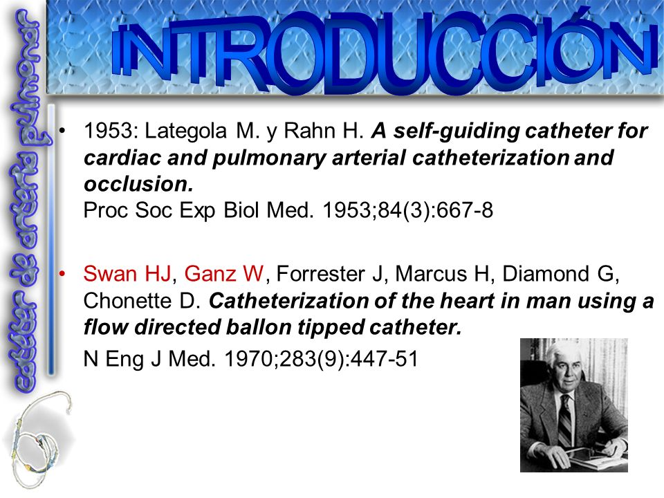 1953: Lategola M. y Rahn H. A self-guiding catheter for cardiac and pulmonary arterial catheterization and occlusion. Proc Soc Exp Biol Med. 1953;84(3