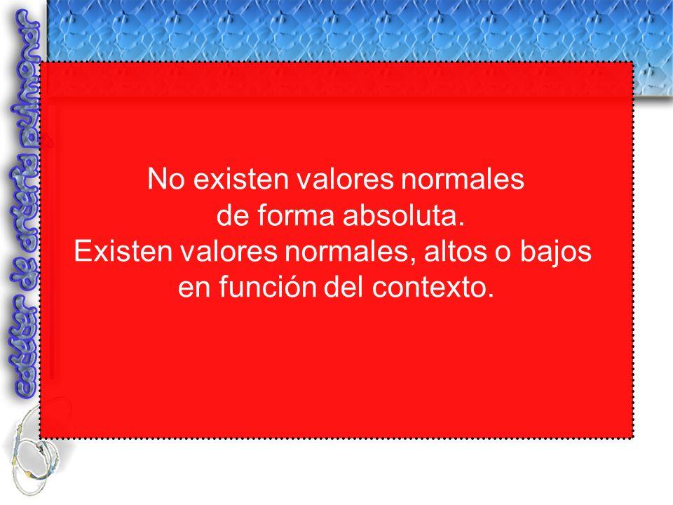 No existen valores normales de forma absoluta. Existen valores normales, altos o bajos en función del contexto.