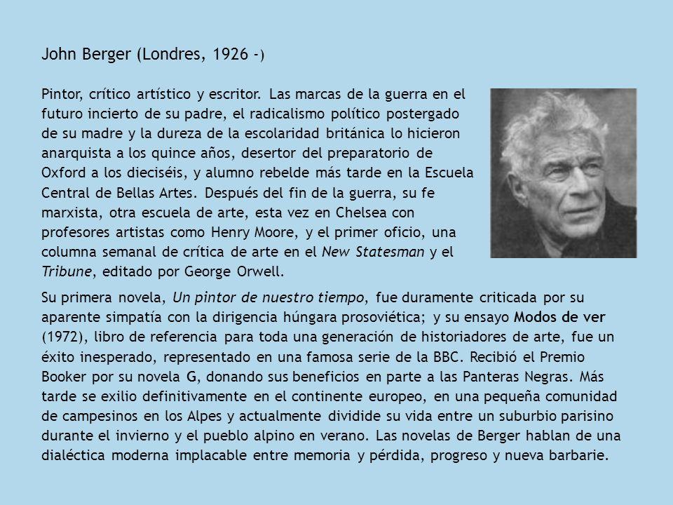 John Berger (Londres, 1926 - ) Pintor, crítico artístico y escritor. Las marcas de la guerra en el futuro incierto de su padre, el radicalismo polític