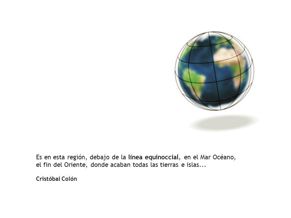 Es en esta región, debajo de la línea equinoccial, en el Mar Océano, el fin del Oriente, donde acaban todas las tierras e islas... Cristóbal Colón