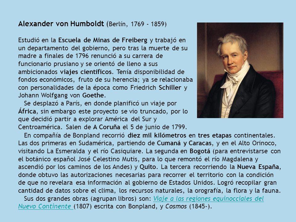 Alexander von Humboldt ( Berlín, 1769 - 1859) Estudió en la Escuela de Minas de Freiberg y trabajó en un departamento del gobierno, pero tras la muert