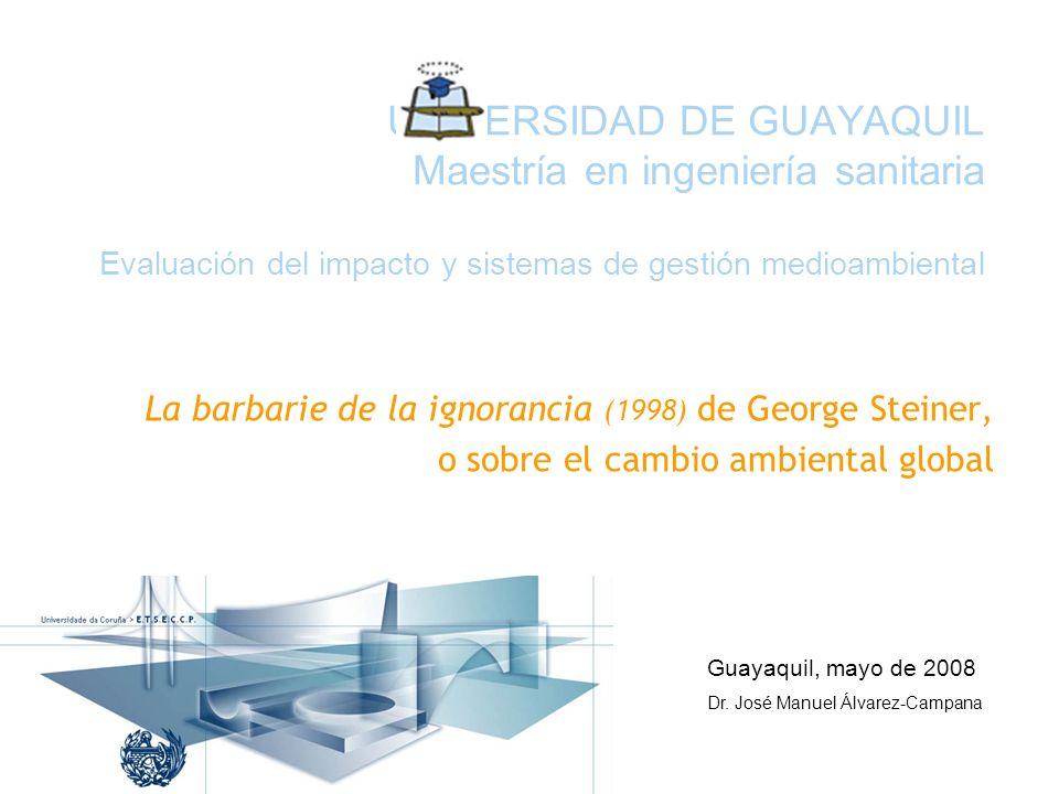UNIVERSIDAD DE GUAYAQUIL Maestría en ingeniería sanitaria Evaluación del impacto y sistemas de gestión medioambiental La barbarie de la ignorancia (1998) de George Steiner, o sobre el cambio ambiental global Guayaquil, mayo de 2008 Dr.