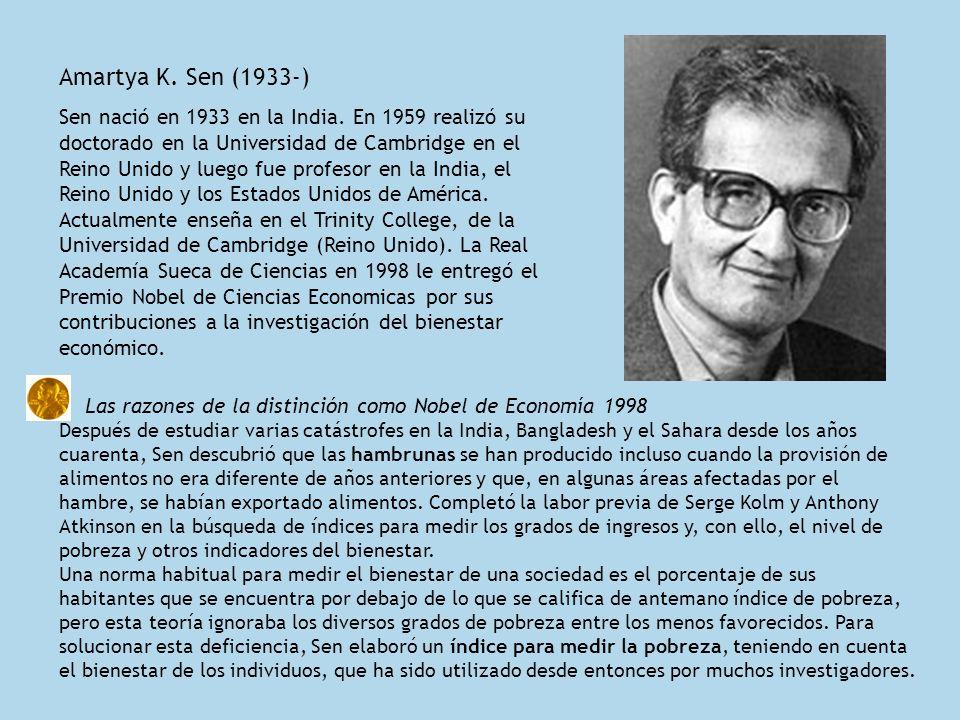 Amartya K. Sen (1933-) Sen nació en 1933 en la India. En 1959 realizó su doctorado en la Universidad de Cambridge en el Reino Unido y luego fue profes