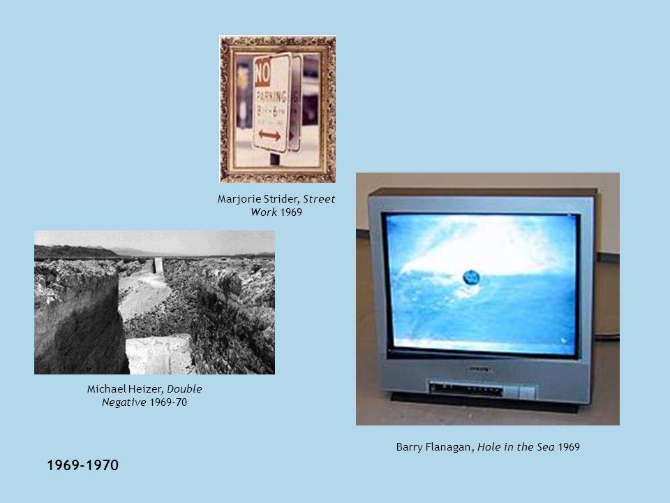 1969-1970 Michael Heizer, Double Negative 1969-70 Marjorie Strider, Street Work 1969 Barry Flanagan, Hole in the Sea 1969