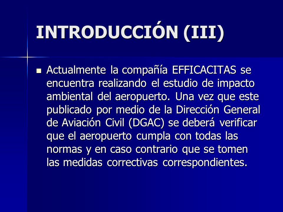 INTRODUCCIÓN (III) Actualmente la compañía EFFICACITAS se encuentra realizando el estudio de impacto ambiental del aeropuerto. Una vez que este public