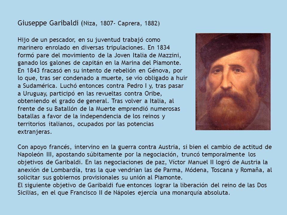 Giuseppe Garibaldi ( Niza, 1807- Caprera, 1882) Hijo de un pescador, en su juventud trabajó como marinero enrolado en diversas tripulaciones. En 1834