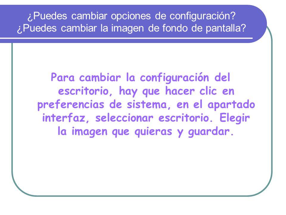 ¿Puedes cambiar opciones de configuración? ¿Puedes cambiar la imagen de fondo de pantalla? Para cambiar la configuración del escritorio, hay que hacer