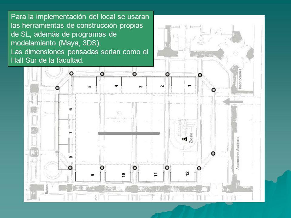 Para la implementación del local se usaran las herramientas de construcción propias de SL, además de programas de modelamiento (Maya, 3DS). Las dimens