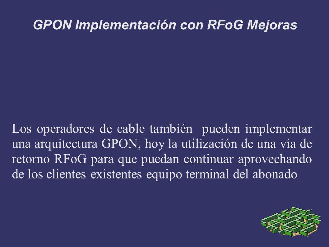 GPON Implementación con RFoG Mejoras Los operadores de cable también pueden implementar una arquitectura GPON, hoy la utilización de una vía de retorn