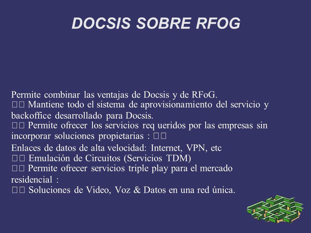 DOCSIS SOBRE RFOG Permite combinar las ventajas de Docsis y de RFoG. Mantiene todo el sistema de aprovisionamiento del servicio y backoffice desarroll