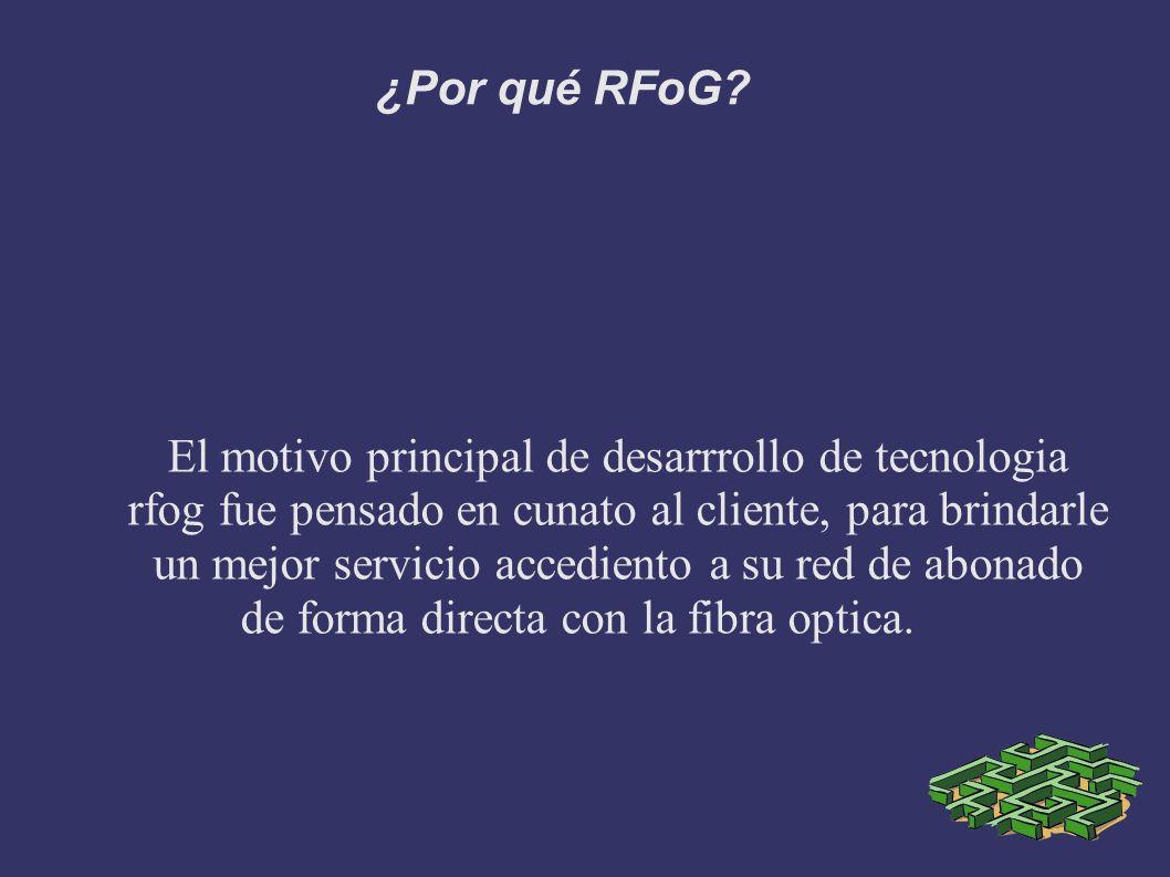 ¿Por qué RFoG? El motivo principal de desarrrollo de tecnologia rfog fue pensado en cunato al cliente, para brindarle un mejor servicio accediento a s